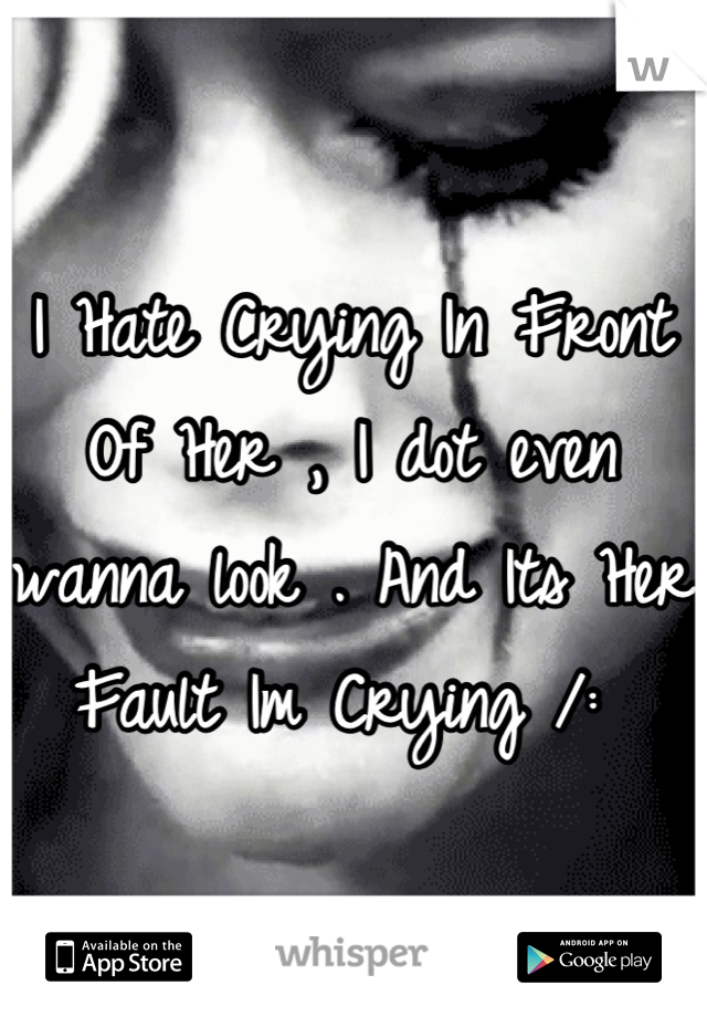 I Hate Crying In Front Of Her , I dot even wanna look . And Its Her Fault Im Crying /: