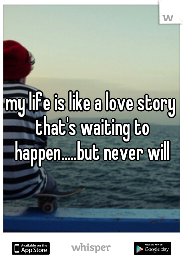 my life is like a love story that's waiting to happen.....but never will