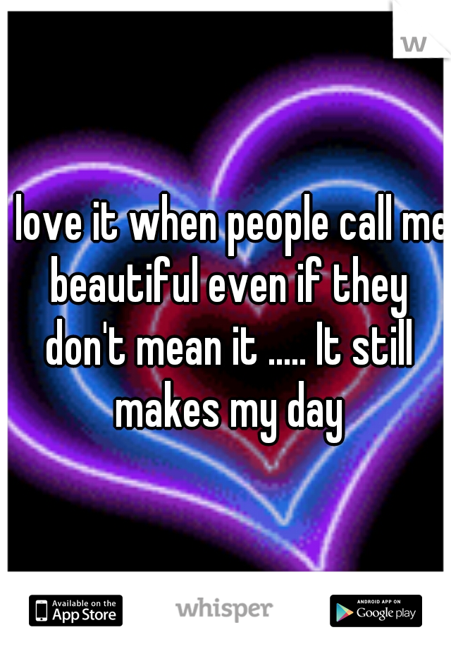 I love it when people call me beautiful even if they don't mean it ..... It still makes my day