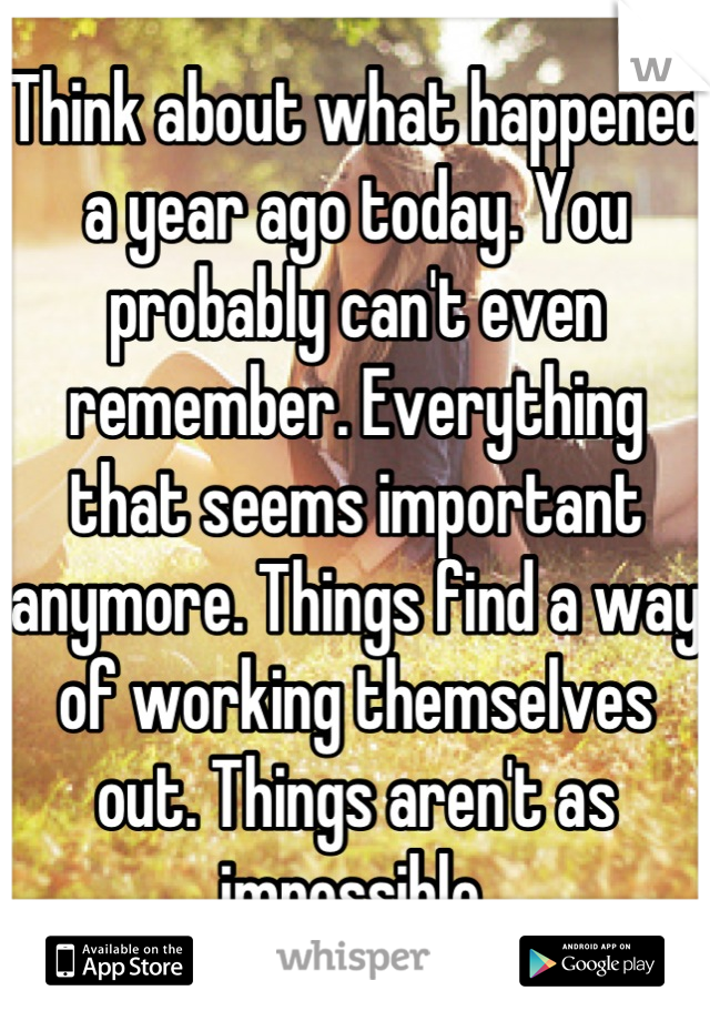 Think about what happened a year ago today. You probably can't even remember. Everything that seems important anymore. Things find a way of working themselves out. Things aren't as impossible.