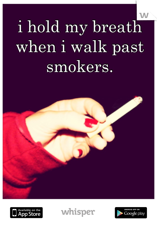 i hold my breath when i walk past smokers.