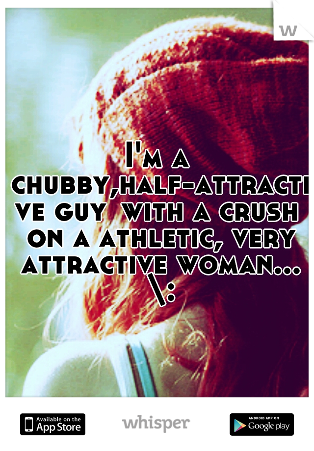 I'm a chubby,half-attractive guy with a crush on a athletic, very attractive woman... \: