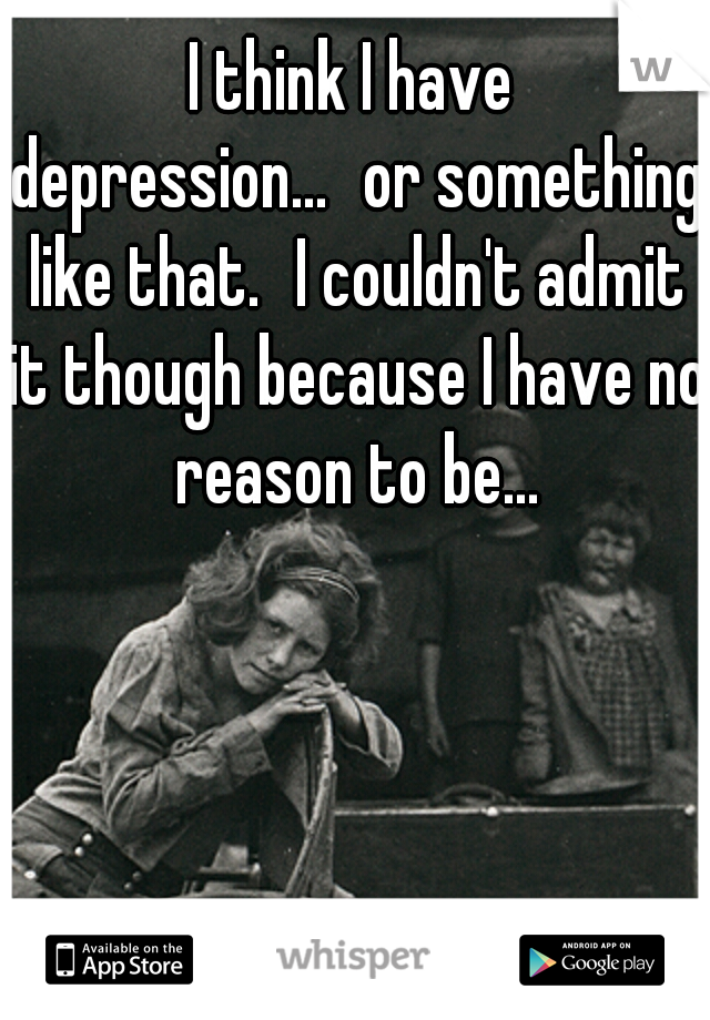 I think I have depression... or something like that. I couldn't admit it though because I have no reason to be...
