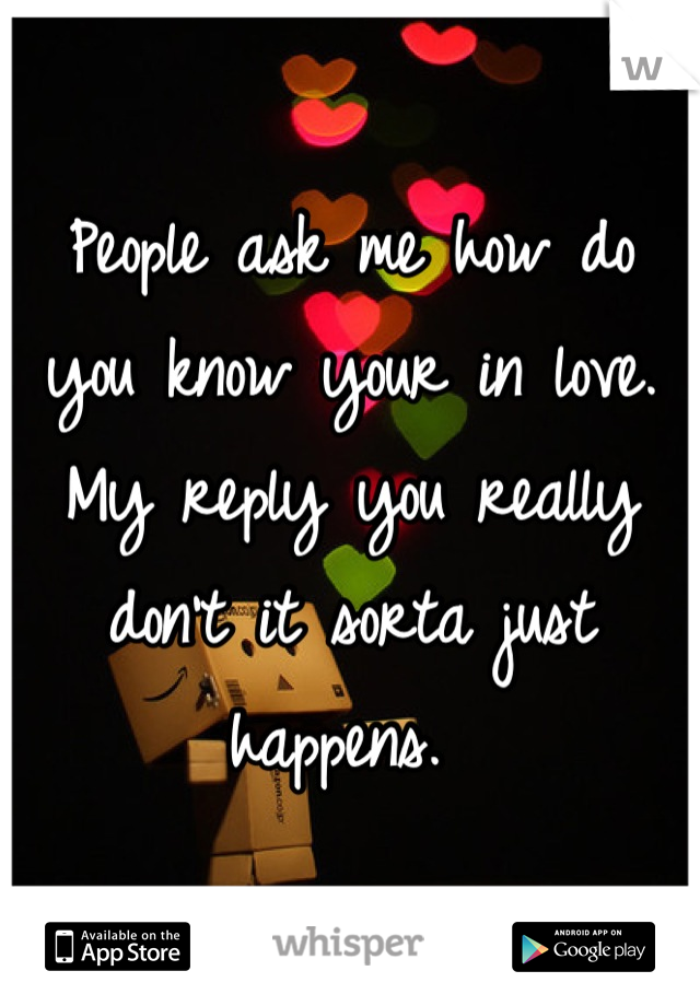 People ask me how do you know your in love.  My reply you really don't it sorta just happens.