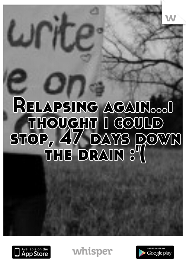 Relapsing again...i thought i could stop, 47 days down the drain :'(