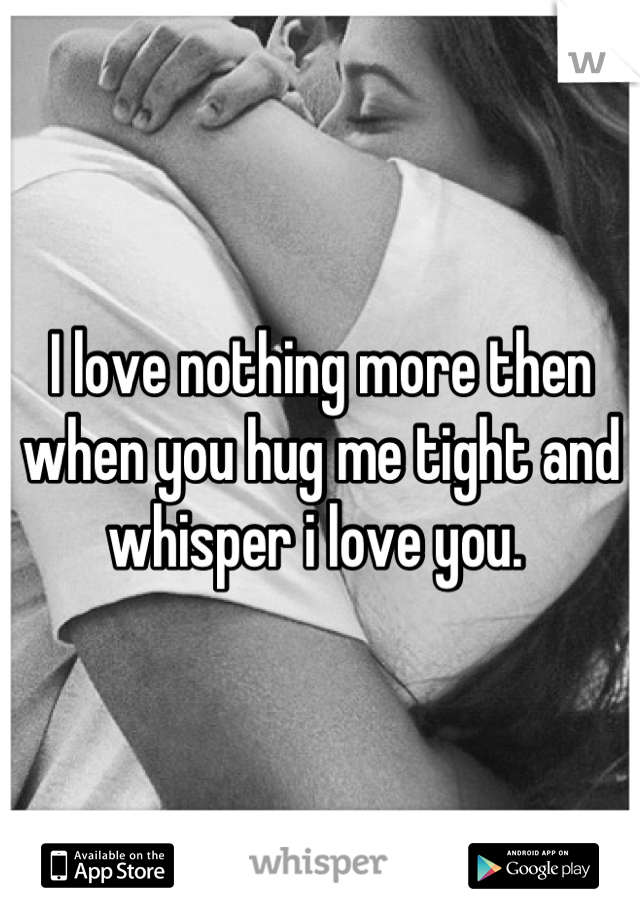 I love nothing more then when you hug me tight and whisper i love you.