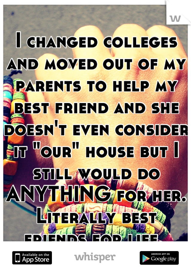 """I changed colleges and moved out of my parents to help my best friend and she doesn't even consider it """"our"""" house but I still would do ANYTHING for her. Literally best friends for life."""