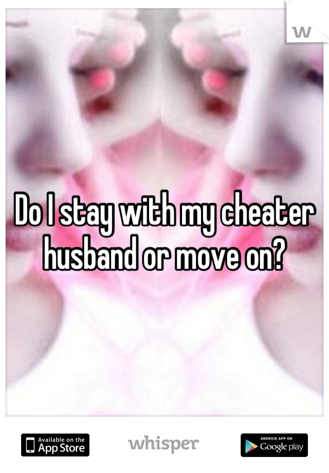 Do I stay with my cheater husband or move on?