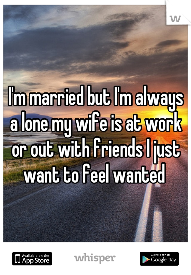 I'm married but I'm always a lone my wife is at work or out with friends I just want to feel wanted
