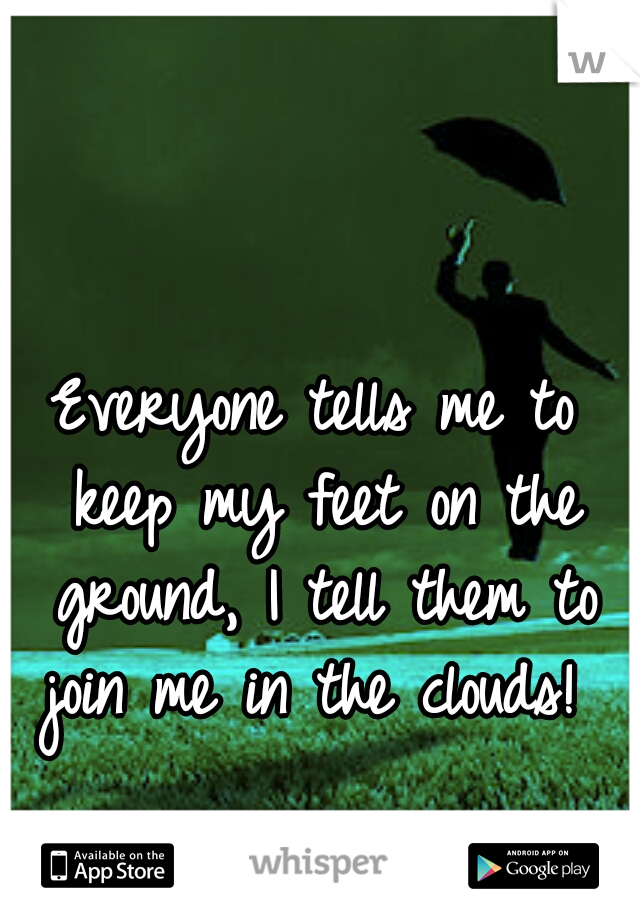 Everyone tells me to keep my feet on the ground, I tell them to join me in the clouds!