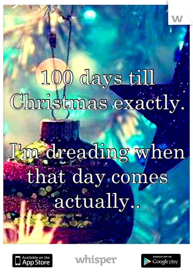 100 days till Christmas exactly.  I'm dreading when that day comes actually..