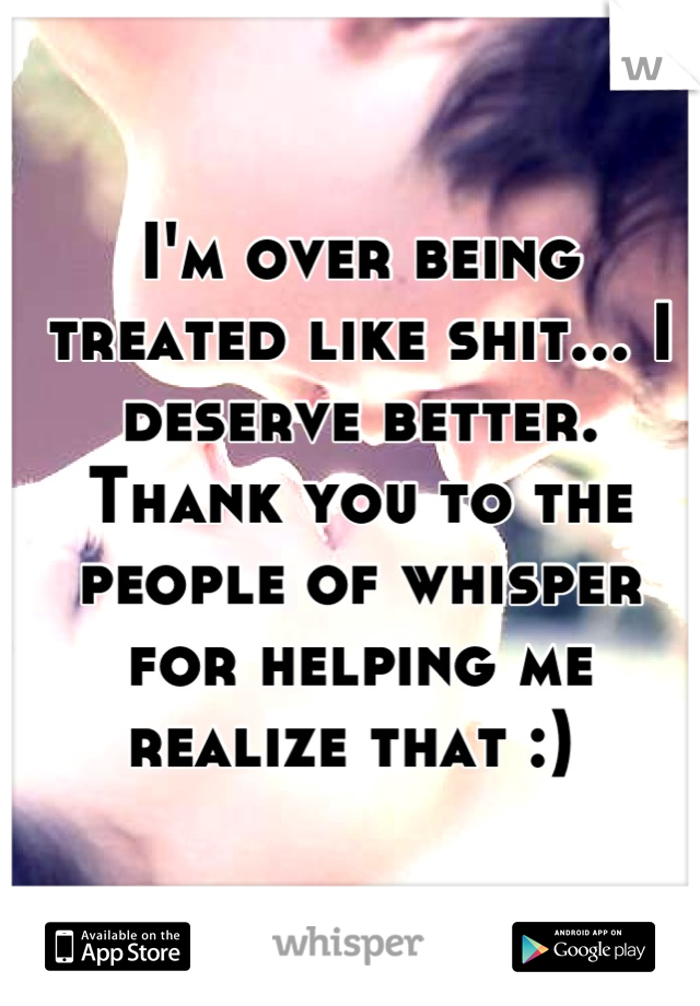 I'm over being treated like shit... I deserve better. Thank you to the people of whisper for helping me realize that :)