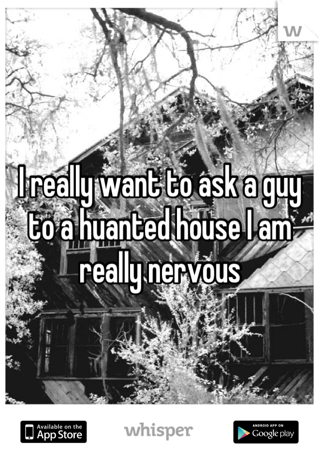 I really want to ask a guy to a huanted house I am really nervous