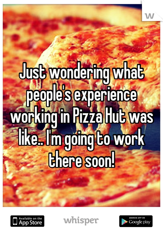 Just wondering what people's experience working in Pizza Hut was like.. I'm going to work there soon!
