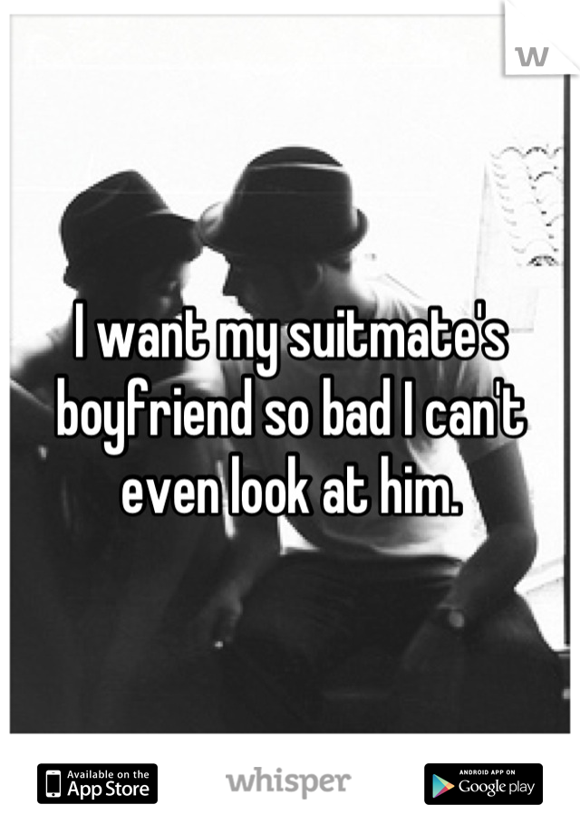 I want my suitmate's boyfriend so bad I can't even look at him.