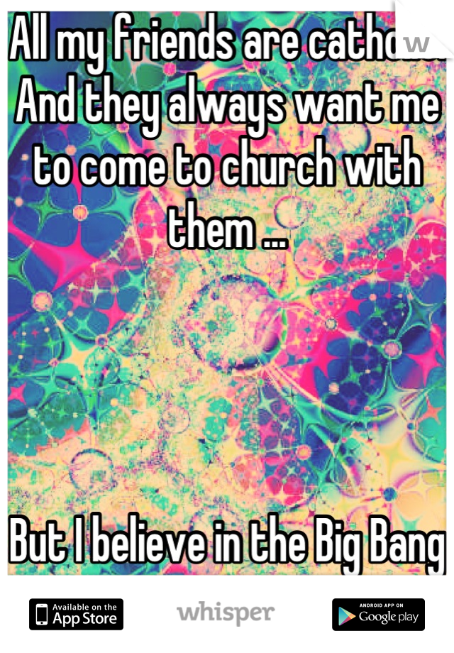 All my friends are catholic. And they always want me to come to church with them ...     But I believe in the Big Bang .