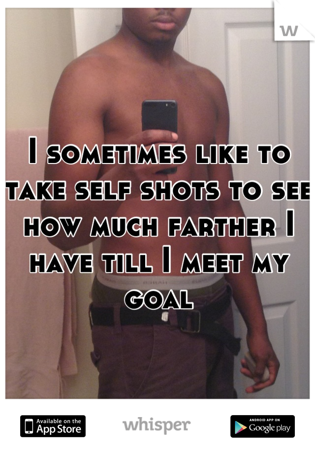 I sometimes like to take self shots to see how much farther I have till I meet my goal