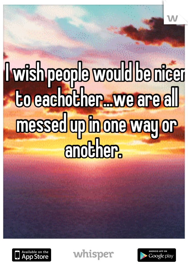 I wish people would be nicer to eachother...we are all messed up in one way or another.