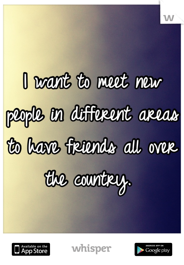 I want to meet new people in different areas to have friends all over the country.
