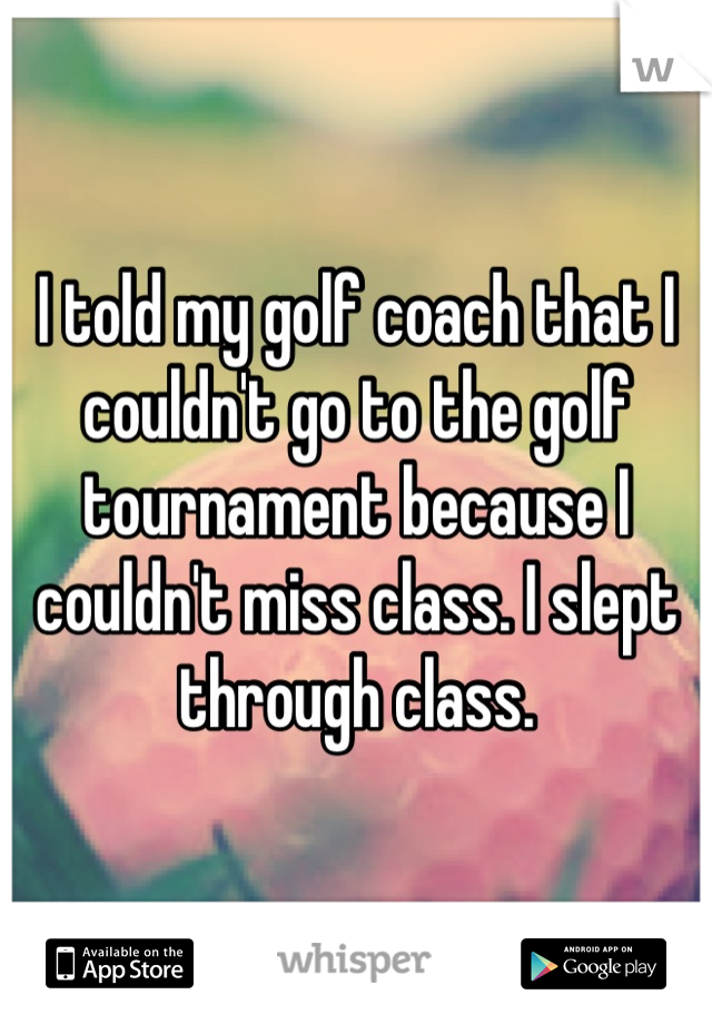 I told my golf coach that I couldn't go to the golf tournament because I couldn't miss class. I slept through class.