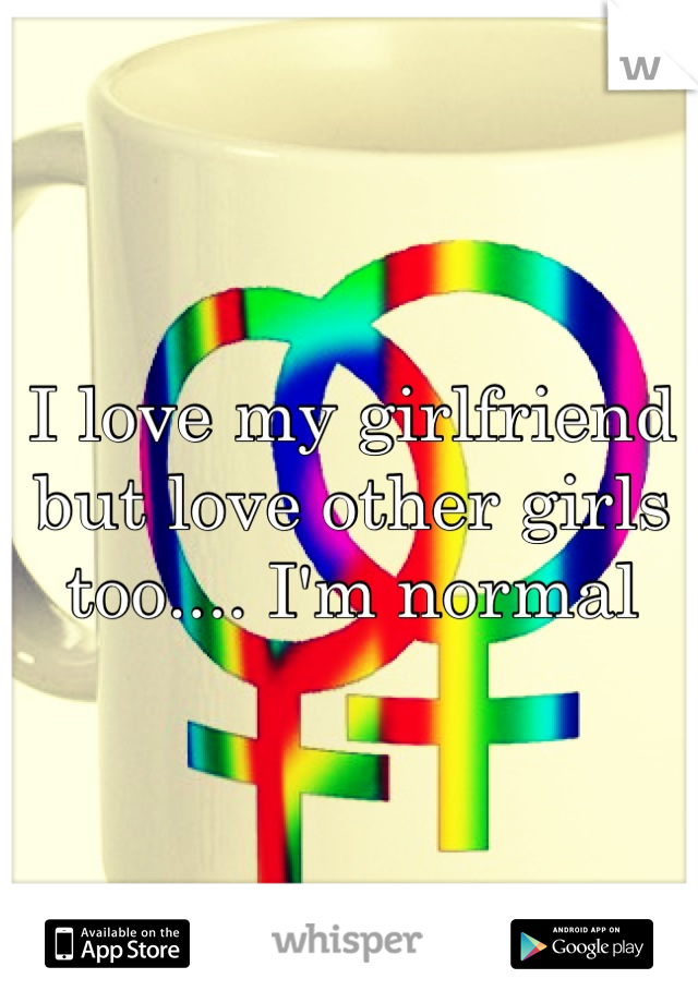 I love my girlfriend but love other girls too.... I'm normal