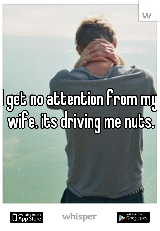 I get no attention from my wife. its driving me nuts.