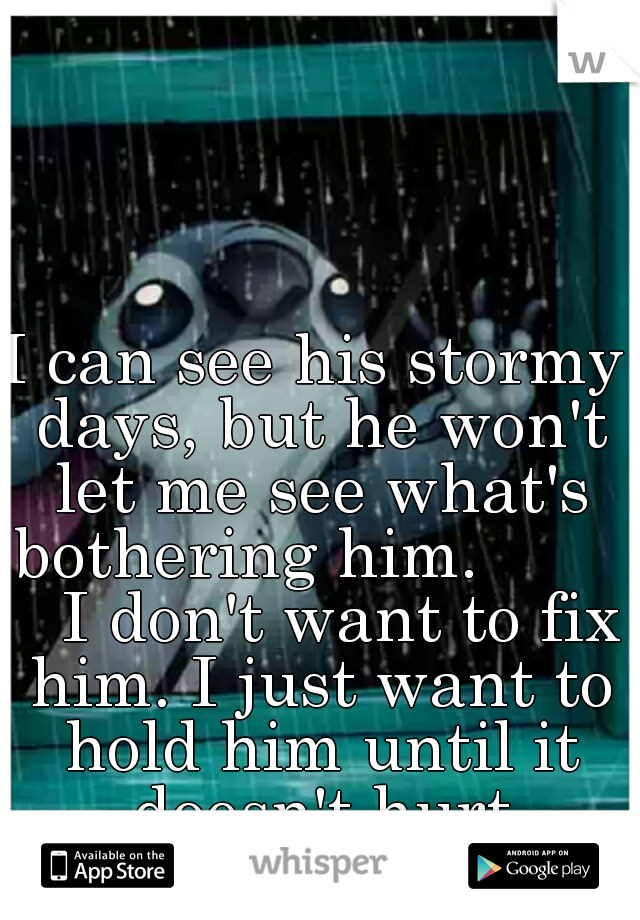 I can see his stormy days, but he won't let me see what's bothering him.           I don't want to fix him. I just want to hold him until it doesn't hurt anymore.