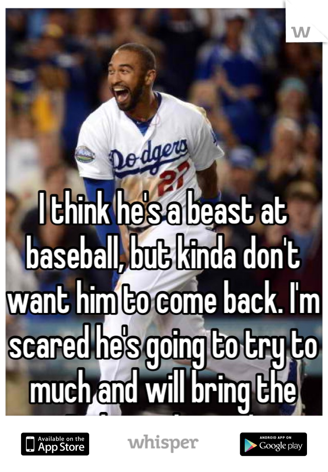 I think he's a beast at baseball, but kinda don't want him to come back. I'm scared he's going to try to much and will bring the Dodgers down :/