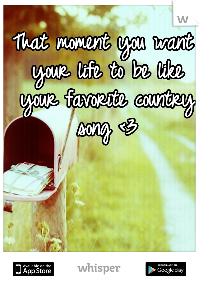 That moment you want your life to be like your favorite country song <3