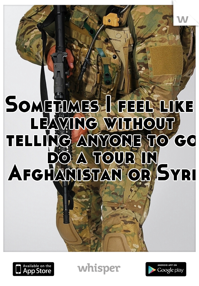 Sometimes I feel like leaving without telling anyone to go do a tour in Afghanistan or Syria