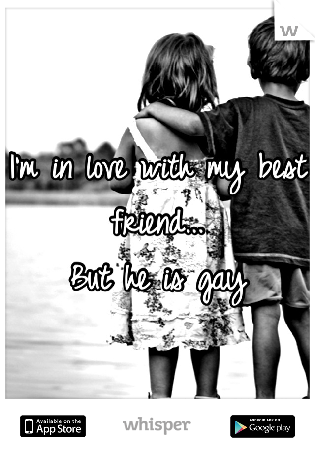 I'm in love with my best friend... But he is gay