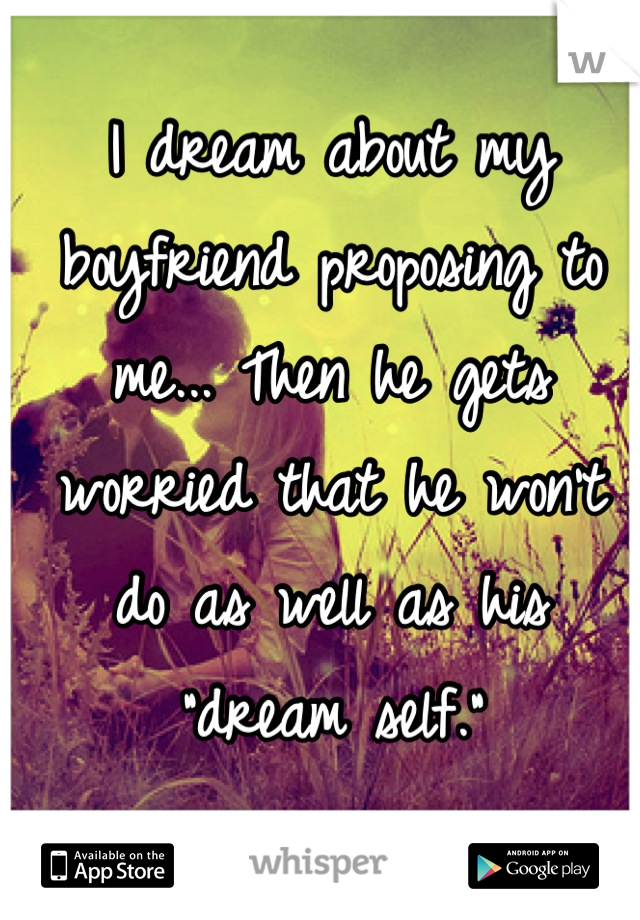 "I dream about my boyfriend proposing to me... Then he gets worried that he won't do as well as his ""dream self."""