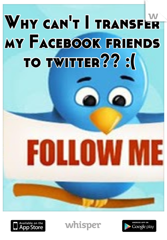 Why can't I transfer my Facebook friends to twitter?? :(