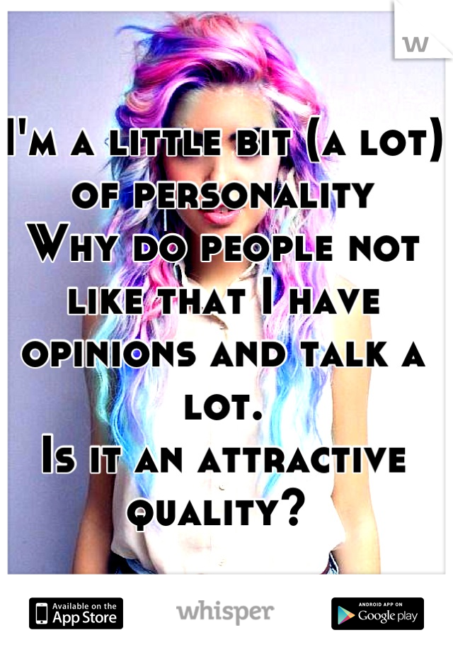 I'm a little bit (a lot) of personality Why do people not like that I have opinions and talk a lot.  Is it an attractive quality?