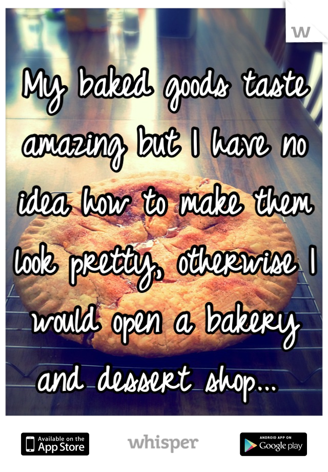 My baked goods taste amazing but I have no idea how to make them look pretty, otherwise I would open a bakery and dessert shop...