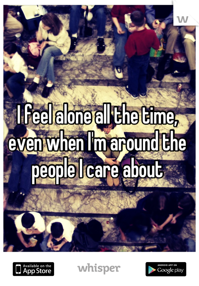 I feel alone all the time, even when I'm around the people I care about