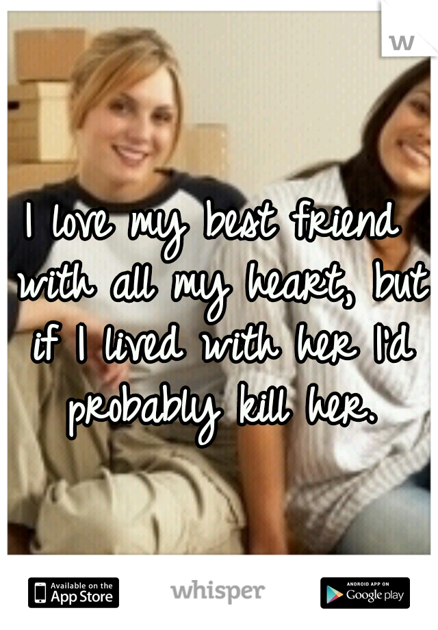 I love my best friend with all my heart, but if I lived with her I'd probably kill her.
