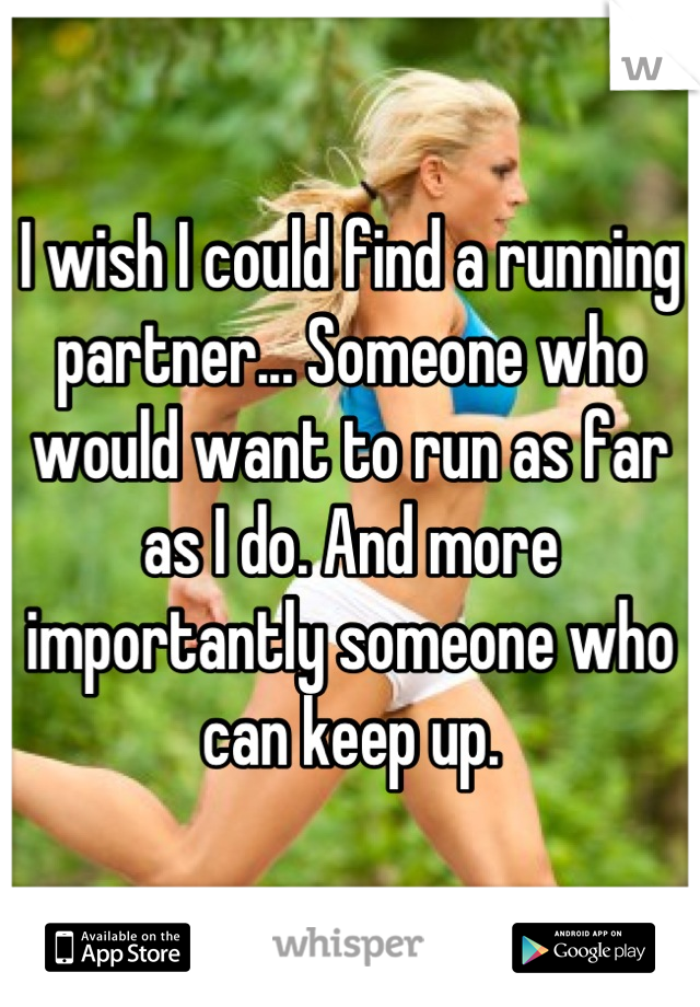I wish I could find a running partner... Someone who would want to run as far as I do. And more importantly someone who can keep up.