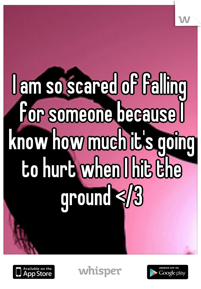 I am so scared of falling for someone because I know how much it's going to hurt when I hit the ground </3