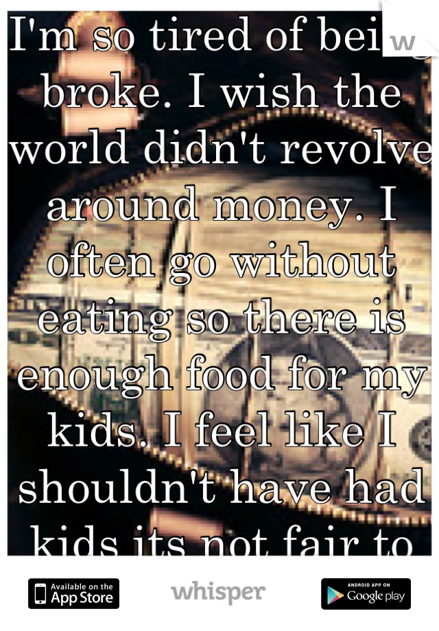 I'm so tired of being broke. I wish the world didn't revolve around money. I often go without eating so there is enough food for my kids. I feel like I shouldn't have had kids its not fair to them :-(