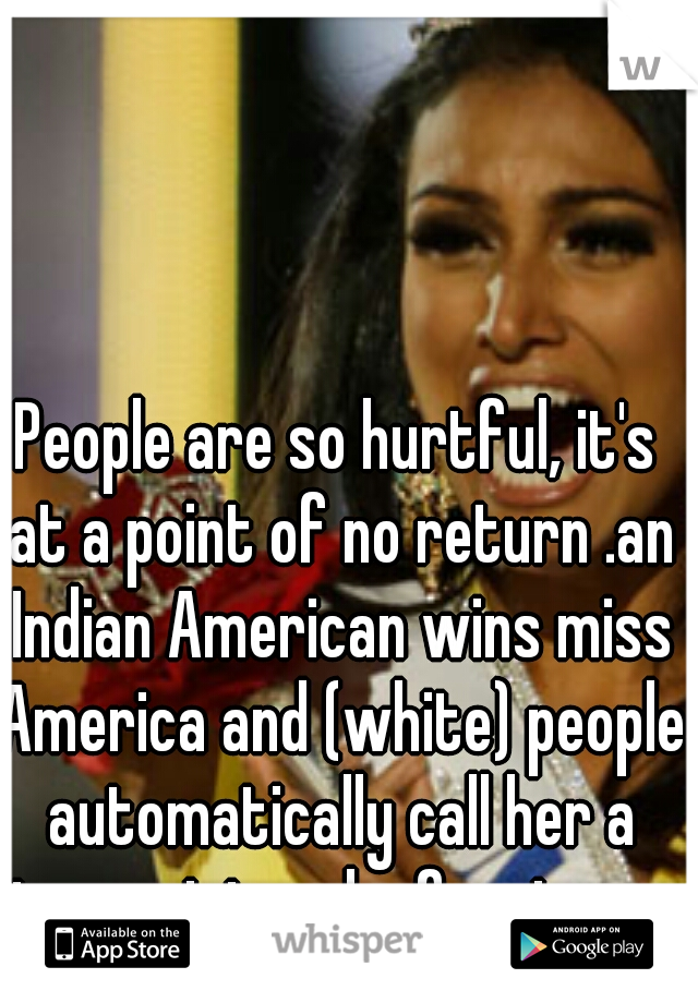People are so hurtful, it's at a point of no return .an Indian American wins miss America and (white) people automatically call her a terrorist and a foreigner.