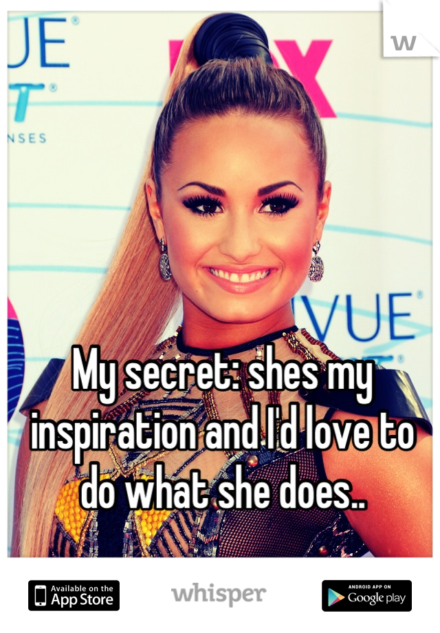 My secret: shes my inspiration and I'd love to do what she does..  Sing 💛