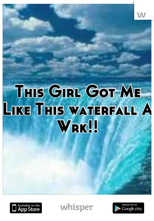 This Girl Got Me Like This waterfall A Wrk!!