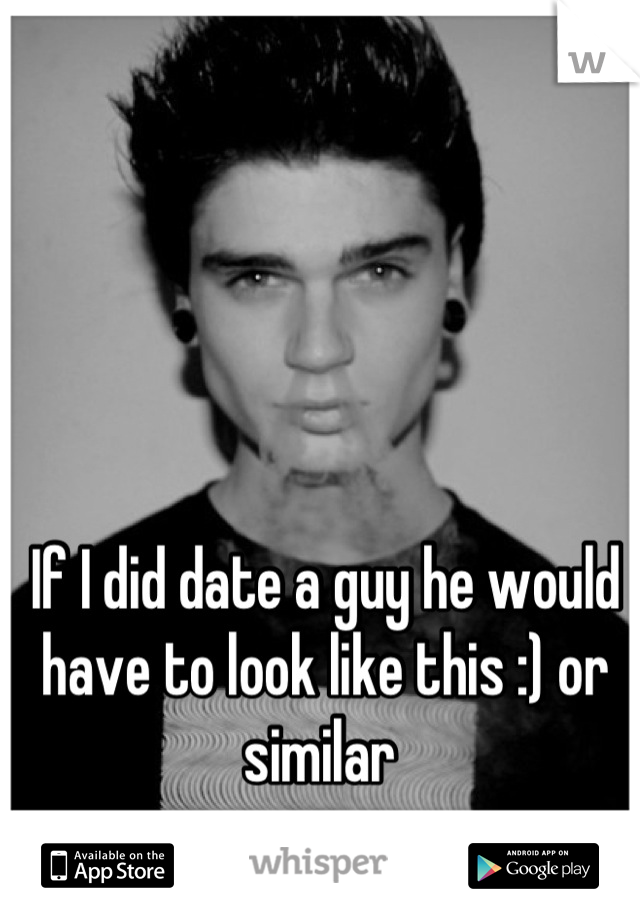 If I did date a guy he would have to look like this :) or similar