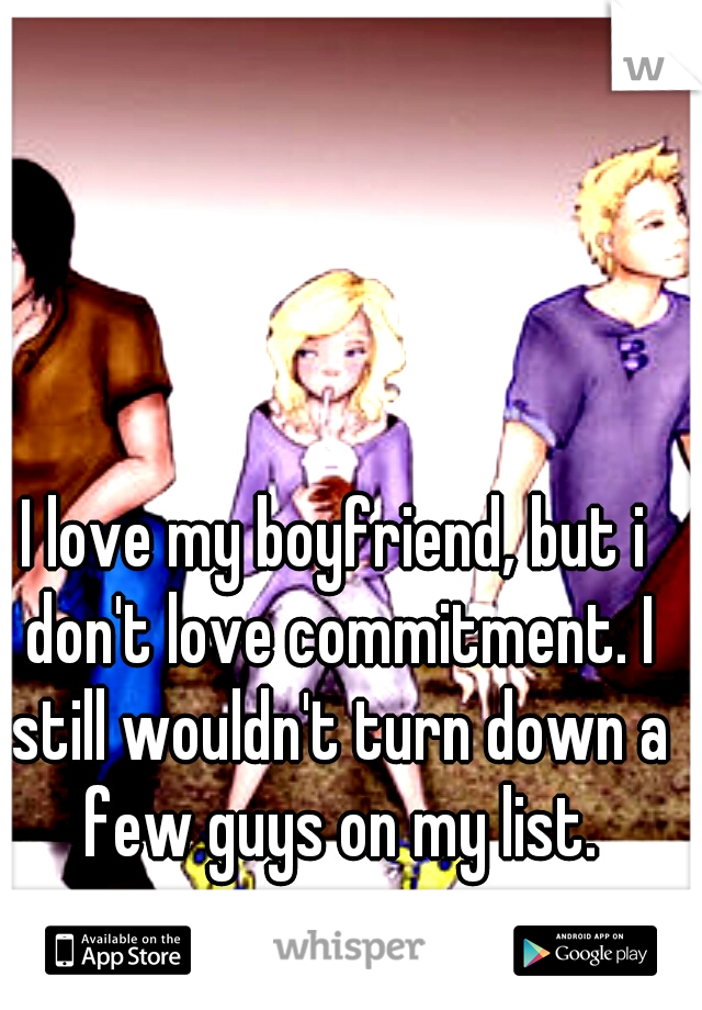 I love my boyfriend, but i don't love commitment. I still wouldn't turn down a few guys on my list.