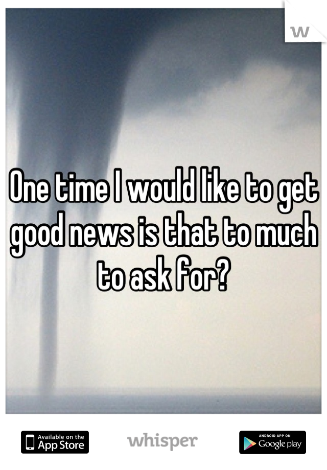One time I would like to get good news is that to much to ask for?