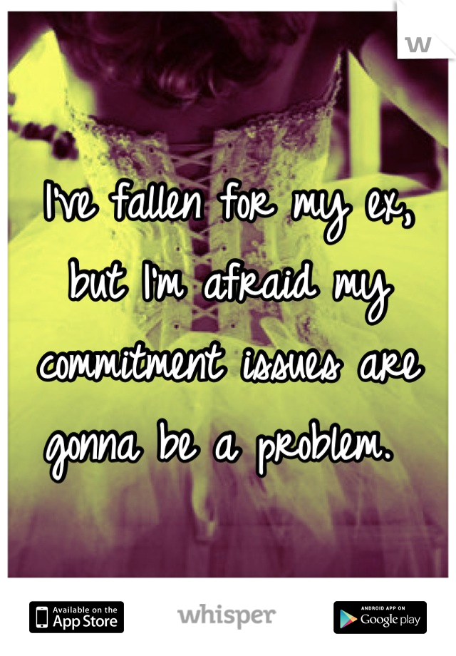 I've fallen for my ex, but I'm afraid my commitment issues are gonna be a problem.