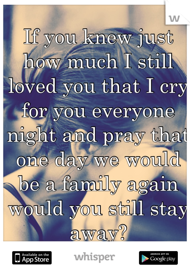 If you knew just how much I still loved you that I cry for you everyone night and pray that one day we would be a family again would you still stay away?