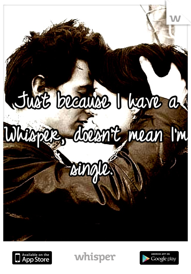 Just because I have a Whisper, doesn't mean I'm single.