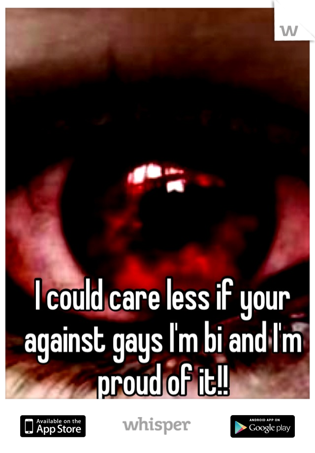 I could care less if your against gays I'm bi and I'm proud of it!!